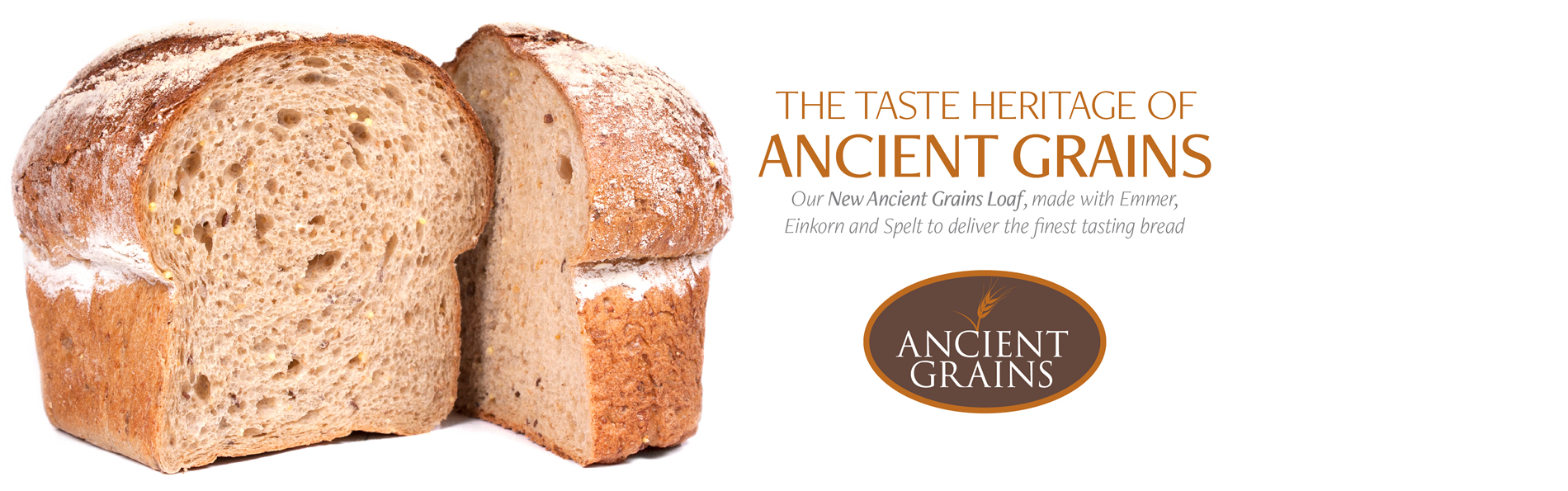 The taste heritage of ancient grains. Our new ancient grains load, made with Emmer, Einkorn and Spelt to deliver the finest tasting bread